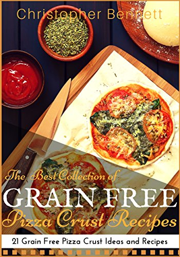 The Best Collection of Grain Free Pizza Crust Recipes: 21 Grain Free Pizza Crust Ideas and Recipes by Christopher Bennett