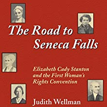 The Road to Seneca Falls: Elizabeth Cady Stanton and the First Woman's Rights Convention Audiobook by Judith Wellman Narrated by Alison Pitt
