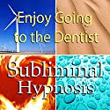 Enjoy Going to the Dentist with Subliminal Affirmations: Dental Fear & Dentistry Therapy, Solfeggio Tones, Binaural Beats, Self Help Meditation Hypnosis Speech by  Subliminal Hypnosis Narrated by Joel Thielke