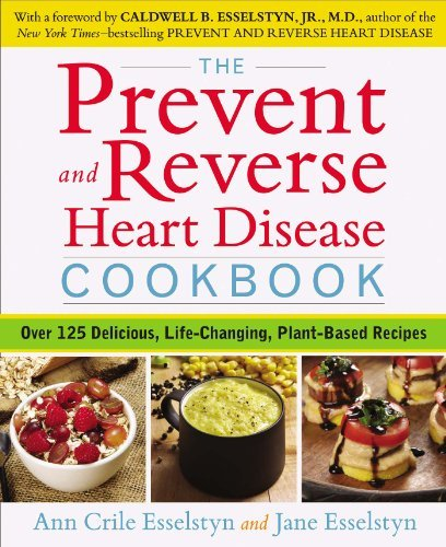 By Ann Crile Esselstyn The Prevent And Reverse Heart Disease Cookbook: Over 125 Delicious, Life-Changing, Plant-Based Recip (1St Edition)