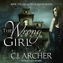 The Wrong Girl: 1st Freak House Series, Book 1 Audiobook by C. J. Archer Narrated by Lucy Rayner
