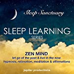 Zen Mind, Let Go Of The Past & Live In The Now: Sleep Learning, Hypnosis, Relaxation, Meditation & Affirmations    Jupiter Productions