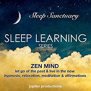 Zen Mind, Let Go Of The Past & Live In The Now: Sleep Learning, Hypnosis, Relaxation, Meditation & Affirmations Speech