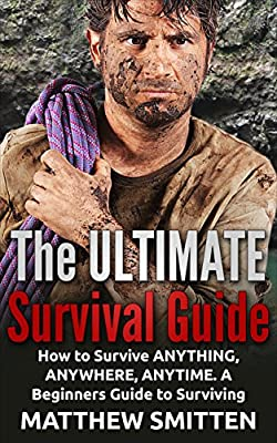 Survival: THE ULTIMATE SURVIVAL GUIDE - How to Survive Anything, Anywhere, Anytime: A Beginner's Guide to Survival (Survival, Survive, Survival Guide Book 1)