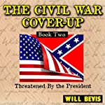 Threatened By the President: The Civil War Cover-Up, Book 2 (       UNABRIDGED) by Will Bevis Narrated by Lynn Benson