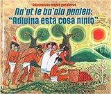 Adivinanzas mayas y yucatecas. Naat le baala paalen: Adivina esta cosa ninio (Guess This, Child Mayan and Yucatecan Riddle) (Adivinanzas Mayas ... and Yucatecan Riddle) (Multilingual Edition)