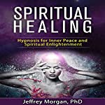 Spiritual Healing: Hypnosis for Inner Peace and Spiritual Enlightenment | Jeffrey Morgan - PhD