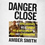Danger Close: My Epic Journey as a Combat Helicopter Pilot in Iraq and Afghanistan | Amber Smith