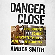 Danger Close: My Epic Journey as a Combat Helicopter Pilot in Iraq and Afghanistan Audiobook by Amber Smith Narrated by Rachel Fulginiti