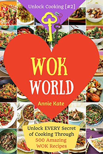 Welcome to Wok World: Unlock EVERY Secret of Cooking Through 500 AMAZING Wok Recipes (Wok cookbook, Stir Fry recipes, Noodle recipes, easy Chinese recipes ,...) (Unlock Cooking, Cookbook [#2]) by Annie Kate