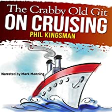 The Crabby Old Git on Cruising: A Laugh out Loud Comedy (       UNABRIDGED) by Phil Kingsman Narrated by Mark Manning