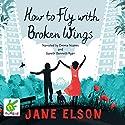 How to Fly With Broken Wings Hörbuch von Jane Elson Gesprochen von: Emma Noakes, Gareth Bennett-Ryan