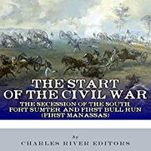 The Start of the Civil War: The Secession of the South, Fort Sumter, and First Bull Run (First Manassas) (       UNABRIDGED) by Charles River Editors Narrated by Dan Orders