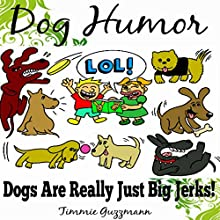 Dog Humor: Dogs Are Just Really Big Jerks!: Just Really Big Jerks Series (       UNABRIDGED) by Timmie Guzzmann Narrated by Steve Ryan