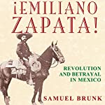 Emiliano Zapata!: Revolution and Betrayal in Mexico | Samuel Brunk
