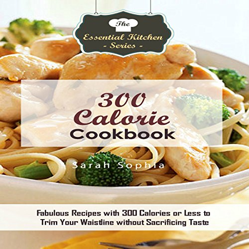 300 Calorie Cookbook: Fabulous Recipes with 300 Calories or Less to Trim Your Waistline Without Sacrificing Taste: The Essential Kitchen Series, Book 130 by Sarah Sophia