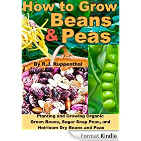 How to Grow Beans and Peas: Planting and Growing Organic Green Beans, Sugar Snap Peas, and Heirloom Dry Beans and Peas (English Edition)