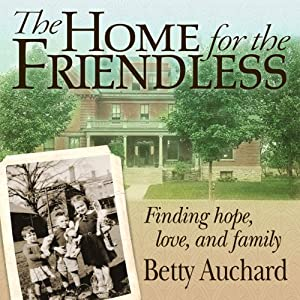 Home for the Friendless: Finding Hope, Love, and Family | [Betty Auchard]