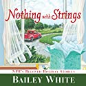 Nothing with Strings: NPR's Beloved Holiday Stories (       UNABRIDGED) by Bailey White Narrated by Lorna Raver
