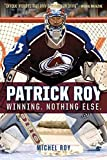 Patrick Roy: Winning. Nothing Else. by Michel Roy (2015-10-01)