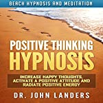 Positive Thinking Hypnosis: Increase Happy Thoughts, Activate a Positive Attitude and Radiate Positive Energy via Beach Hypnosis and Meditation | Dr. John Landers
