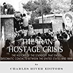 The Iran Hostage Crisis: The History of the Standoff That Ended Diplomatic Contacts Between the United States and Iran |  Charles River Editors