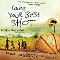 Take Your Best Shot: Do Something Bigger Than Yourself Audiobook by Austin Gutwein, Todd Hillard Narrated by Brandon Batchelar