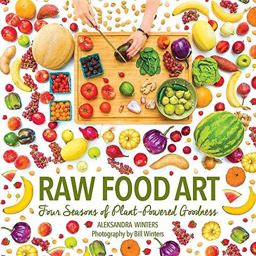 Raw Food Art: Four Seasons of Plant-Powered Goodness by Aleksandra Winters