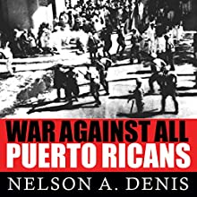 War Against All Puerto Ricans: Revolution and Terror in America's Colony (       UNABRIDGED) by Nelson A. Denis Narrated by Peter Berkrot