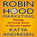 Robin Hood Marketing: Stealing Corporate Savvy to Sell Just Causes Audiobook by Katya Andresen Narrated by Gwen Hughes
