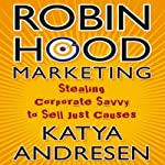 Robin Hood Marketing: Stealing Corporate Savvy to Sell Just Causes | Katya Andresen