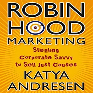 Robin Hood Marketing: Stealing Corporate Savvy to Sell Just Causes | [Katya Andresen]