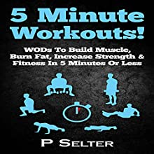 5 Minute Workouts! WODs to Build Muscle, Burn Fat, Increase Strength & Fitness in 5 Minutes or Less (       UNABRIDGED) by P Selter Narrated by Jason Lovett