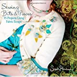 Sewing Bits and Pieces: 35 Projects Using Fabric Scraps ~ Sandi Henderson