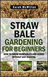 Straw Bale Gardening for Beginners: How to Grow Vegetables and Herbs without any Digging