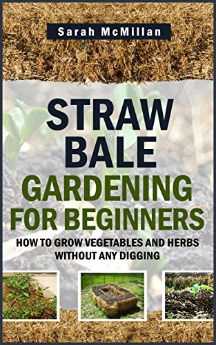 Free Kindle Book : Straw Bale Gardening for Beginners: How to Grow Vegetables and Herbs without any Digging