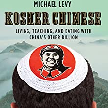 Kosher Chinese: Living, Teaching, and Eating with China's Other Billion Audiobook by Michael Levy Narrated by George Backman