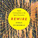 Rewire: Digital Cosmopolitans in the Age of Connection (       UNABRIDGED) by Ethan Zuckerman Narrated by Ethan Zuckerman