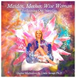 Maiden, Mother, Wise Woman: Reclaiming Our Sexuality
