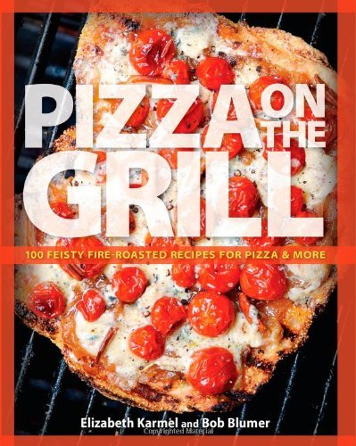 Pizza on the Grill: 100 Feisty Fire-Roasted Recipes for Pizza & More by Elizabeth Karmel
