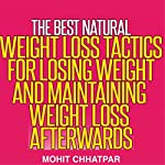 Weight Loss: The Best Natural Weight Loss Tactics for Losing Weight and Maintaining Weight Loss Afterwards: Weight Loss Strategies, Book 1 | Mohit Chhatpar