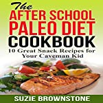 The After-School Paleo Diet Cookbook: 10 Great Snack Recipes for Your Caveman Kid | Suzie Brownstone
