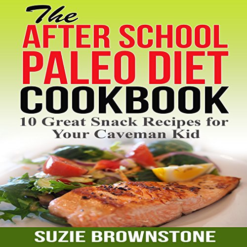 The After-School Paleo Diet Cookbook: 10 Great Snack Recipes for Your Caveman Kid by Suzie Brownstone