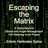 Escaping the Matrix: 8 Steps Beyond Stress and Anger Management for Attaining Inner Peace