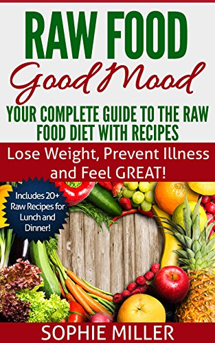 Raw Food Good Mood: Your Complete Guide to The Raw Food Diet with Recipes: Lose Weight, Prevent Illness and Feel GREAT! (Rawsome Recipes Book 1) by Sophie Miller