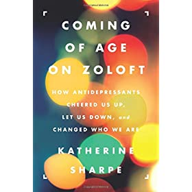 Learn more about the book, Coming of Age on Zoloft: How Antidepressants Cheered Us Up, Let Us Down, and Changed Who We Are