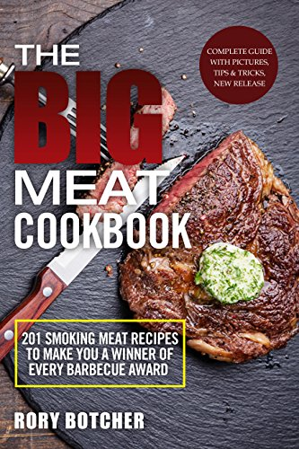 The Big Meat Cookbook: Top 201 Smoking Meat Recipes To Make You A Winner Of Every Barbecue Award (Rory's Meat Kitchen) by Rory Botcher