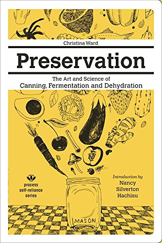 Preservation: The Art and Science of Canning, Fermentation and Dehydration (Process Self-reliance Series) by Christina Ward