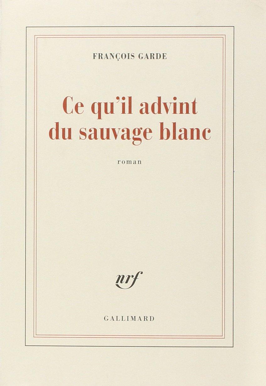 François Garde - Ce qu'il advint du sauvage blanc