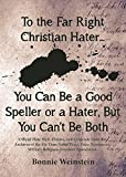 Bonnie Weinstein To the Far Right Christian Haters: You Can Be a Speller or a Hater...But You Can't Be Both: Official Hate Mail, Threats, and Criticism from the Archives of the Military Religious Freedom Foundation